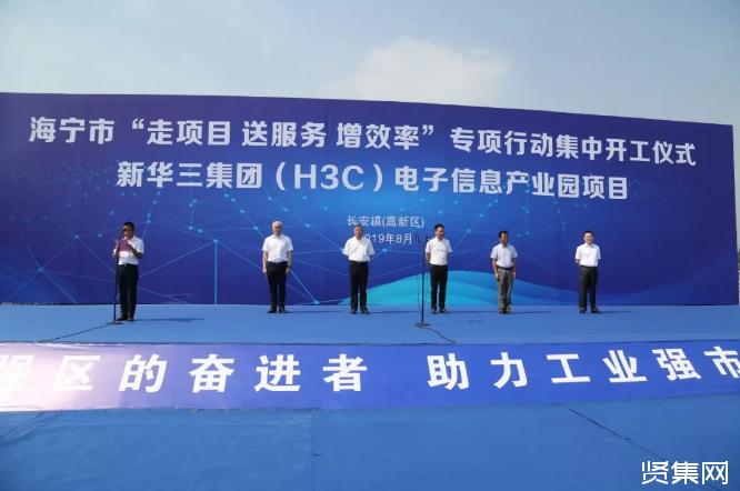 新华三集团电子信息产业园项目在海宁开工,预计年产值200亿元-贤集网资讯