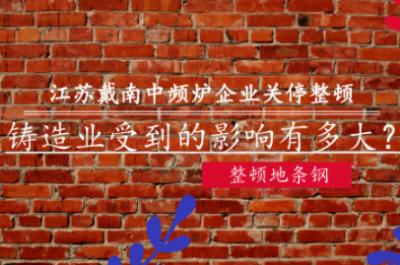 江苏戴南中频炉企业全部关停整顿 对铸造业影响有多大?