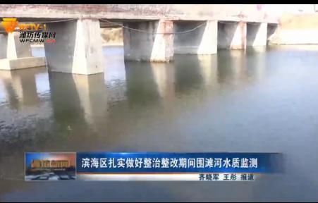 潍坊滨海区扎实做好整治整改期间围滩河水质监测
