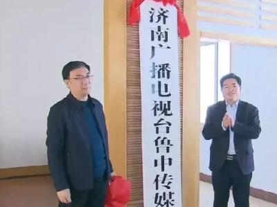 济南广播电视台鲁中传媒中心揭牌,更名同步进行