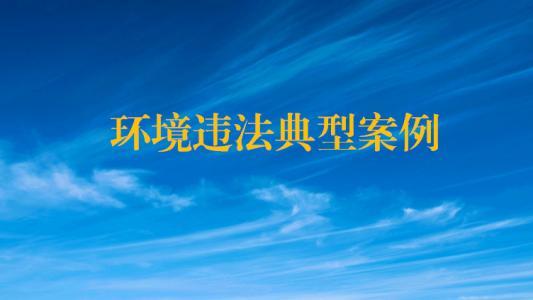 北京曝光上半年涉大气、水、固废、建设项目等四类十起环境违法典型案例