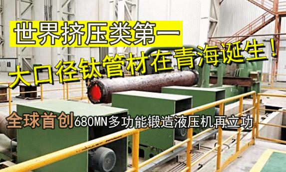 挤压类第一大口径钛管材在青海诞生,全球首创680MN多功能模锻压机再立功