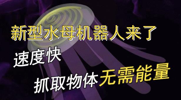 新型水母机器人来了:速度快、抓取物体无需能量!