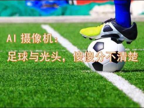 AI摄像机:足球与光头,傻傻分不清楚