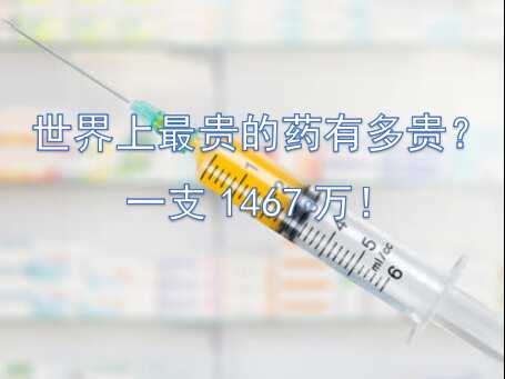 世界上最贵的药有多贵?一支1467万!