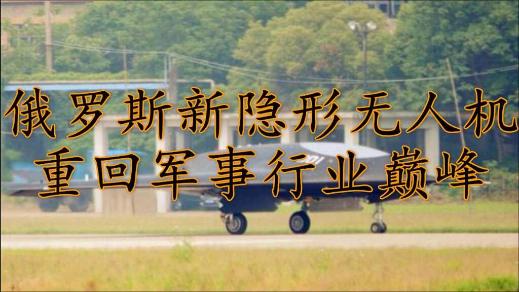 俄罗斯新隐形无人战斗机,带领其重回军事行业巅峰