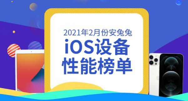 安兔兔公布2021年2月份iOS设备性能榜单,苹果iPad Pro 3连续称王
