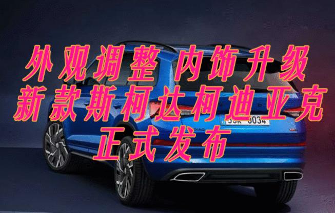 新款斯柯达柯迪亚克:内饰升级科技感十足,2.0T发动机
