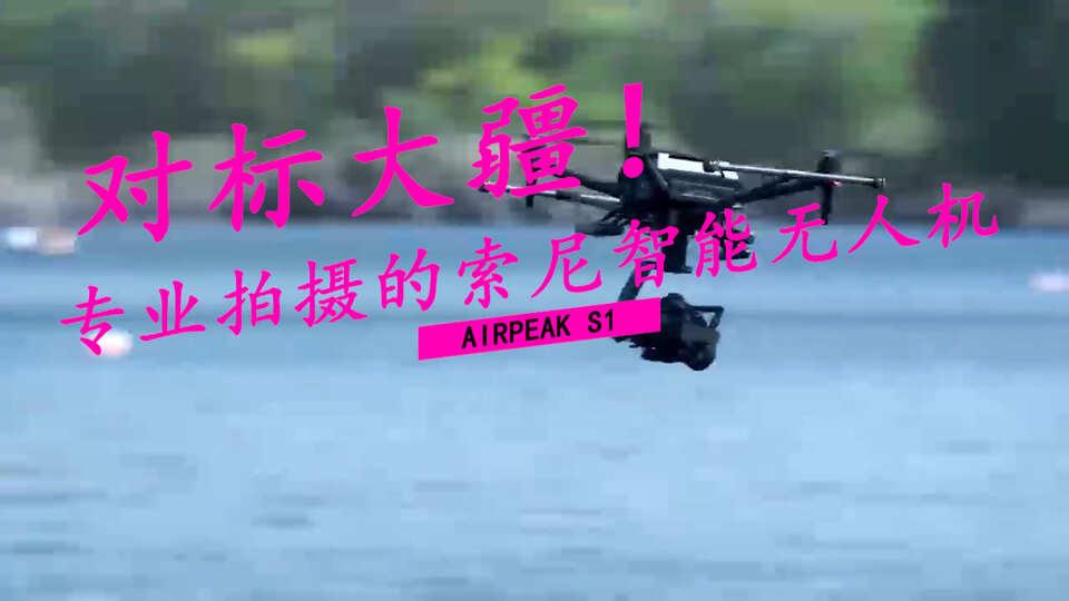 直接对标大疆!专业拍摄的索尼智能无人机Airpeak S1