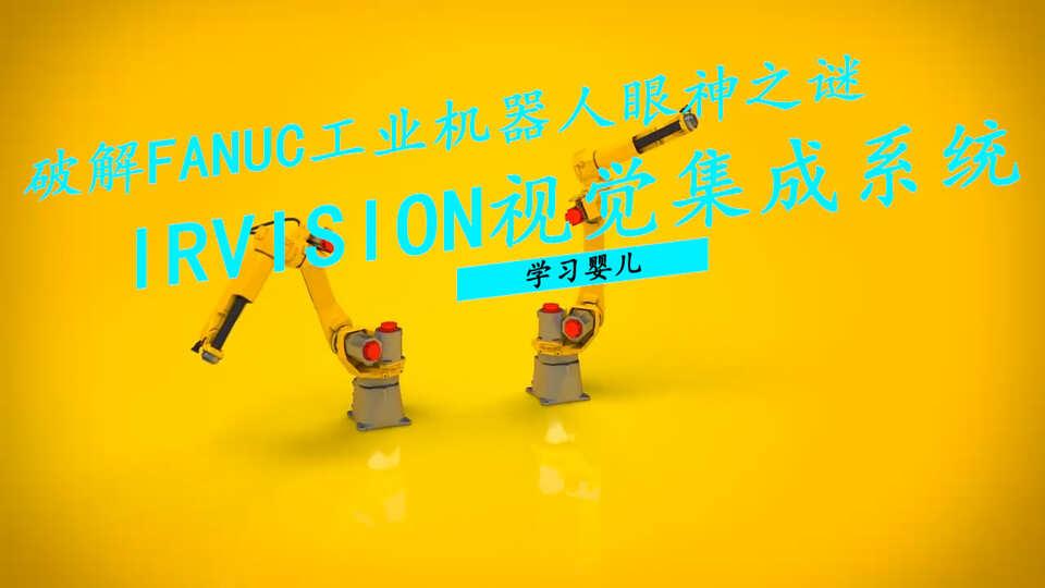 破解FANUC工业机器人眼神之谜,学习孩子的iRVision视觉集成系统