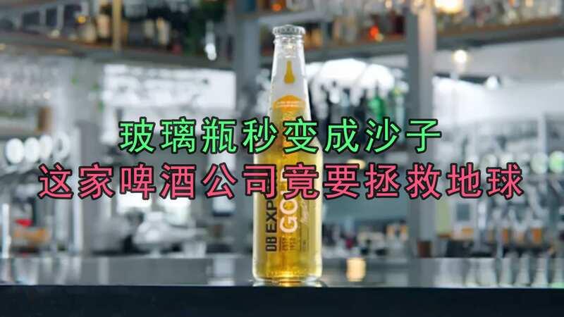 玻璃瓶秒變成沙子,這家啤酒公司竟要拯救地球