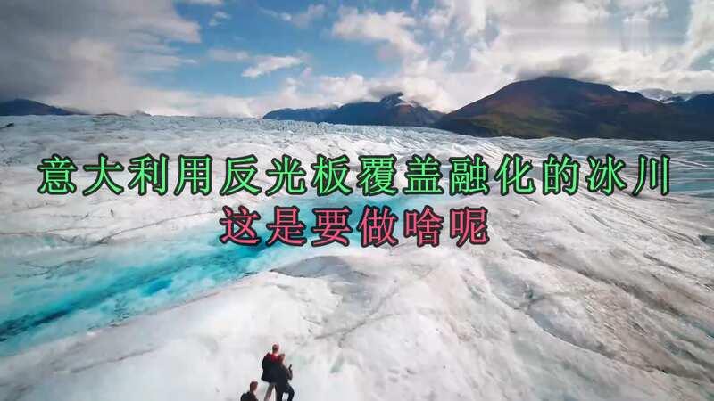 意大利用反光板覆蓋融化的冰川,想要阻止冰川的融化真的有用嗎?