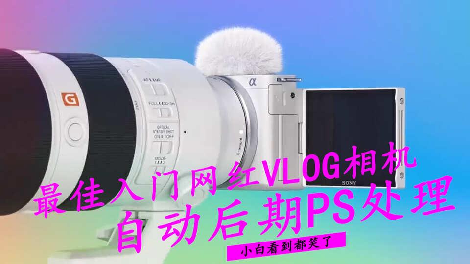 最佳入門網紅Vlog相機,自動后期PS處理 小白看到都笑了