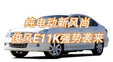 纯电动新风尚,俊风E11K强势来袭