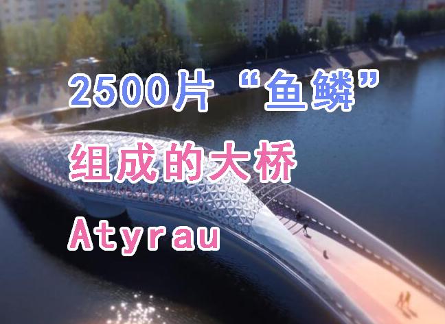 """2500片""""鱼鳞""""组成Atyrau大桥"""