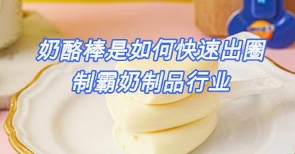 奶酪棒是如何快速出圈,制霸奶制品行業