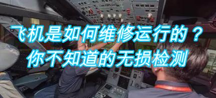 飞机是如何维修运行的?你不知道的无损检测