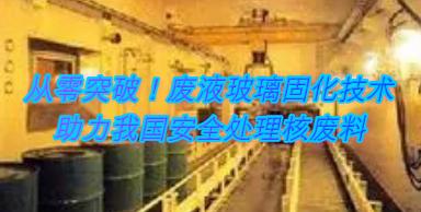 从零突破!废液玻璃固化技术,助力我国安全处理核废料