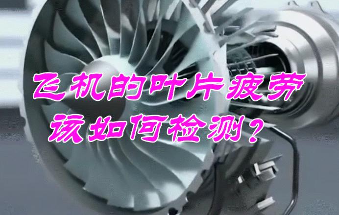 揭秘!飞机的叶片疲劳,该如何检测呢?