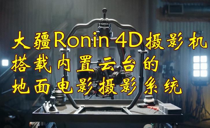 首发!大疆发布Ronin 4D摄影机,拍摄效果堪比电影摄影系统