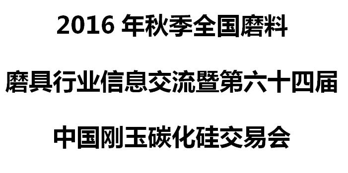 2016年秋季全国磨料磨具行业信息交流暨第六十四届中国刚玉碳化硅交易会