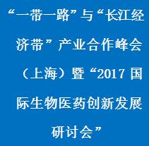 """""""一带一路""""与""""长江经济带""""产业合作峰会(上海)暨""""2017国际生物医药创新发展研讨会"""""""