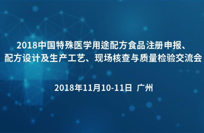 2018中国特殊医学用途配方食品注册申报、配方设计及生产工艺、现场核查与质量检验交流会