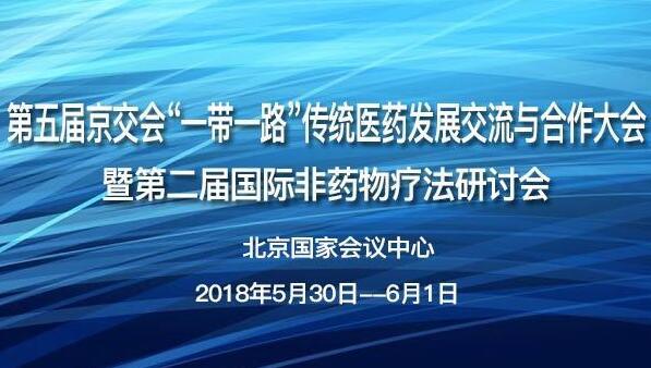 """第五届京交会""""一带一路""""传统医药发展交流与合作大会暨第二届国际非药物疗法研讨会"""